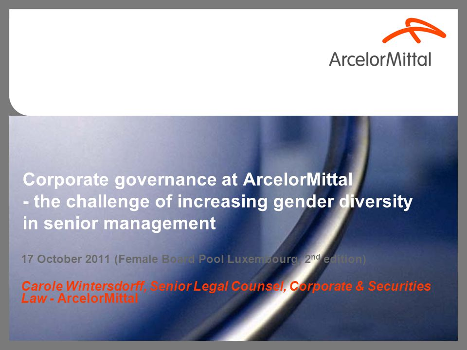 Corporate governance at ArcelorMittal - the challenge of increasing gender diversity in senior management 17 October 2011 (Female Board Pool Luxembourg, 2 nd edition) Carole Wintersdorff, Senior Legal Counsel, Corporate & Securities Law - ArcelorMittal