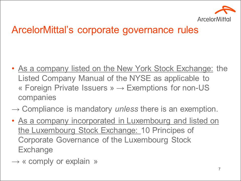 7 ArcelorMittal's corporate governance rules As a company listed on the New York Stock Exchange: the Listed Company Manual of the NYSE as applicable to « Foreign Private Issuers » → Exemptions for non-US companies → Compliance is mandatory unless there is an exemption.