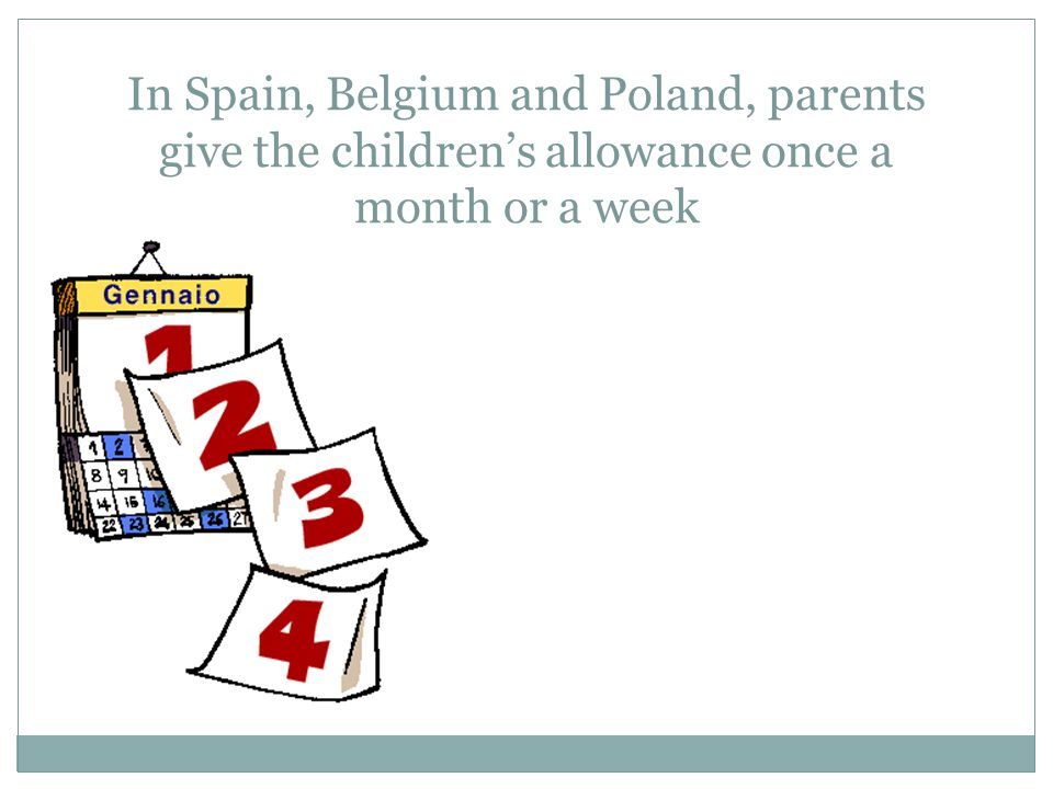 In Spain, Belgium and Poland, parents give the children's allowance once a month or a week