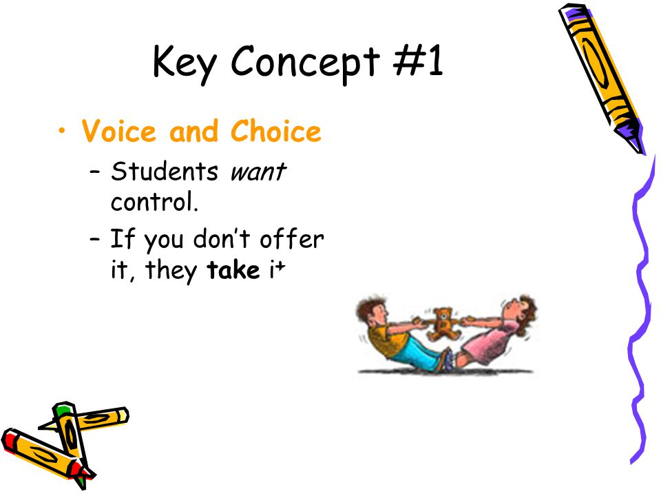 Key Concept #1 Voice and Choice –Students want control. –If you don't offer it, they take it.