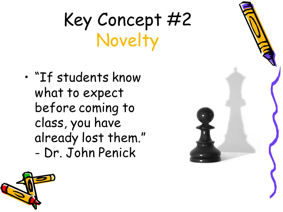 Key Concept #2 Novelty If students know what to expect before coming to class, you have already lost them. - Dr.