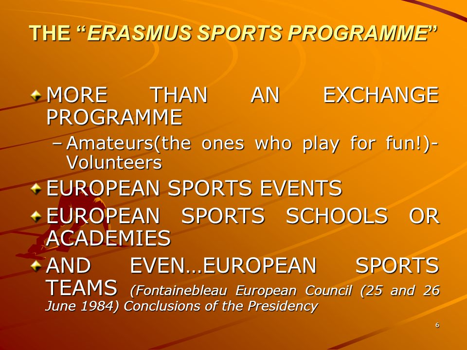 6 THE ERASMUS SPORTS PROGRAMME MORE THAN AN EXCHANGE PROGRAMME –Amateurs(the ones who play for fun!)- Volunteers EUROPEAN SPORTS EVENTS EUROPEAN SPORTS SCHOOLS OR ACADEMIES AND EVEN…EUROPEAN SPORTS TEAMS (Fontainebleau European Council (25 and 26 June 1984) Conclusions of the Presidency