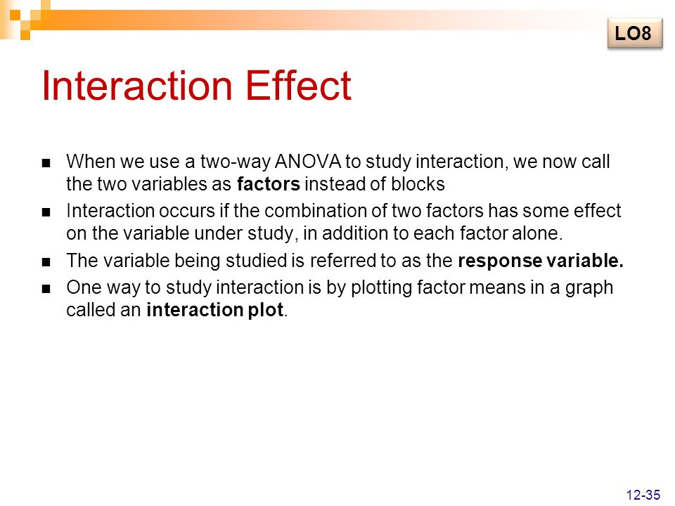 Interaction Effect When we use a two-way ANOVA to study interaction, we now call the two variables as factors instead of blocks Interaction occurs if