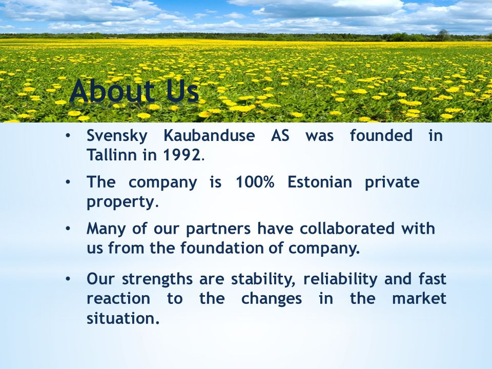 Svensky Kaubanduse AS was founded in Tallinn in 1992. The company is 100% Estonian private property. Many of our partners have collaborated with us fr