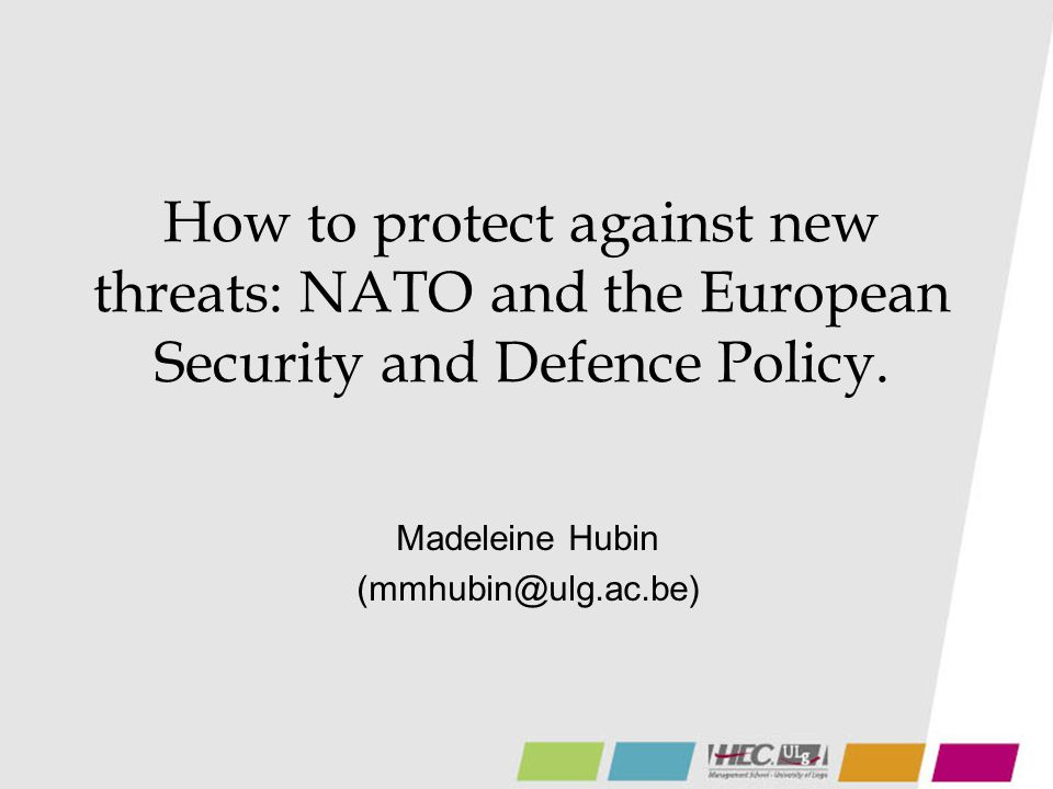 How to protect against new threats: NATO and the European Security and Defence Policy. Madeleine Hubin (mmhubin@ulg.ac.be)