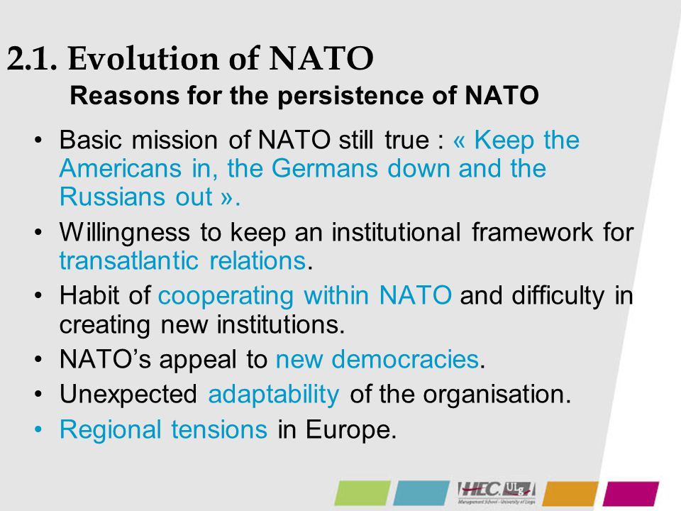 2.1. Evolution of NATO Reasons for the persistence of NATO Basic mission of NATO still true : « Keep the Americans in, the Germans down and the Russia