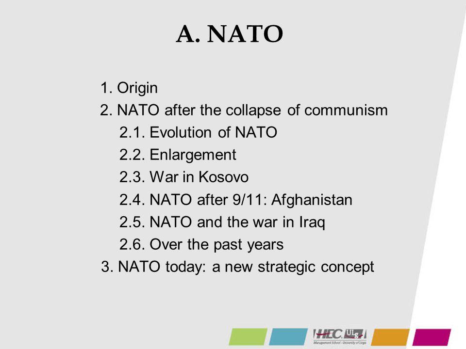 A. NATO 1. Origin 2. NATO after the collapse of communism 2.1. Evolution of NATO 2.2. Enlargement 2.3. War in Kosovo 2.4. NATO after 9/11: Afghanistan