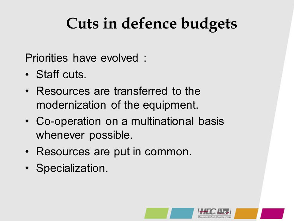 Cuts in defence budgets Priorities have evolved : Staff cuts. Resources are transferred to the modernization of the equipment. Co-operation on a multi