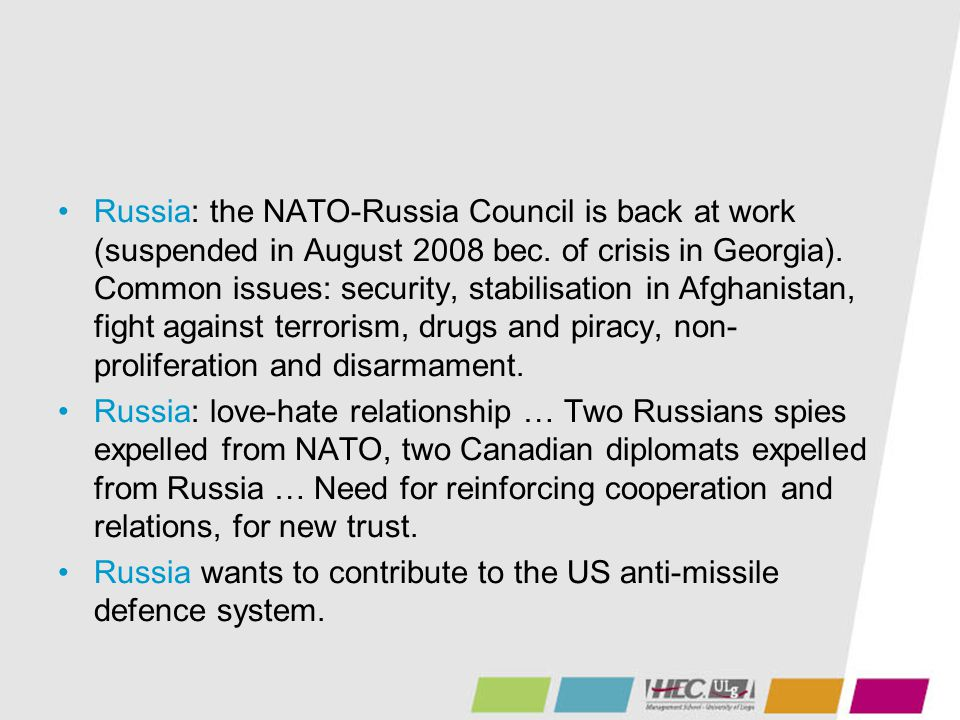 Russia: the NATO-Russia Council is back at work (suspended in August 2008 bec. of crisis in Georgia). Common issues: security, stabilisation in Afghan
