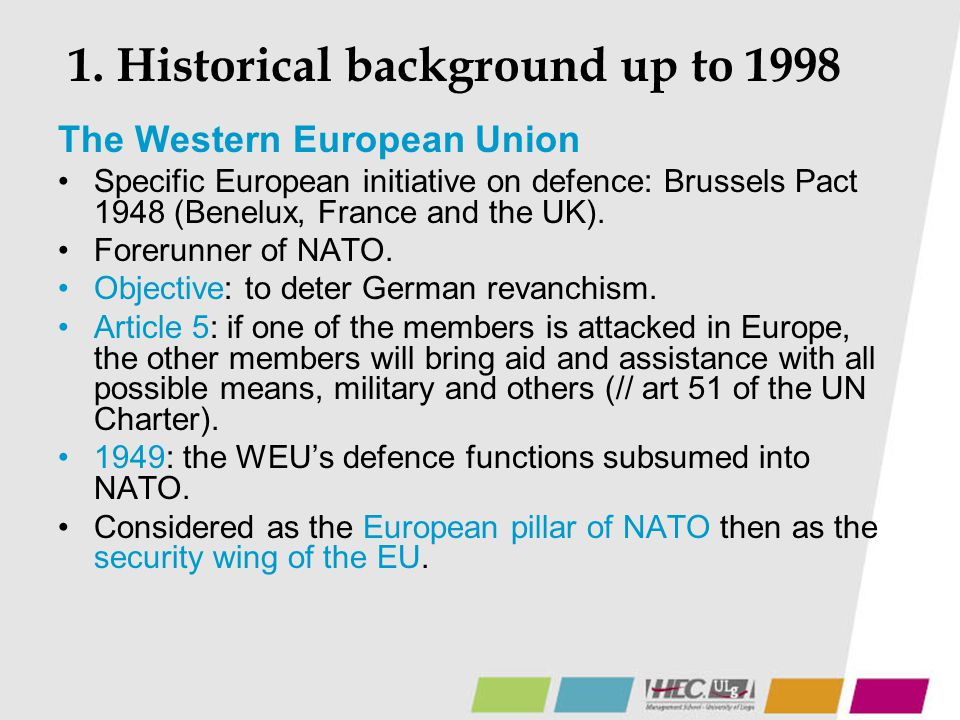 1. Historical background up to 1998 The Western European Union Specific European initiative on defence: Brussels Pact 1948 (Benelux, France and the UK