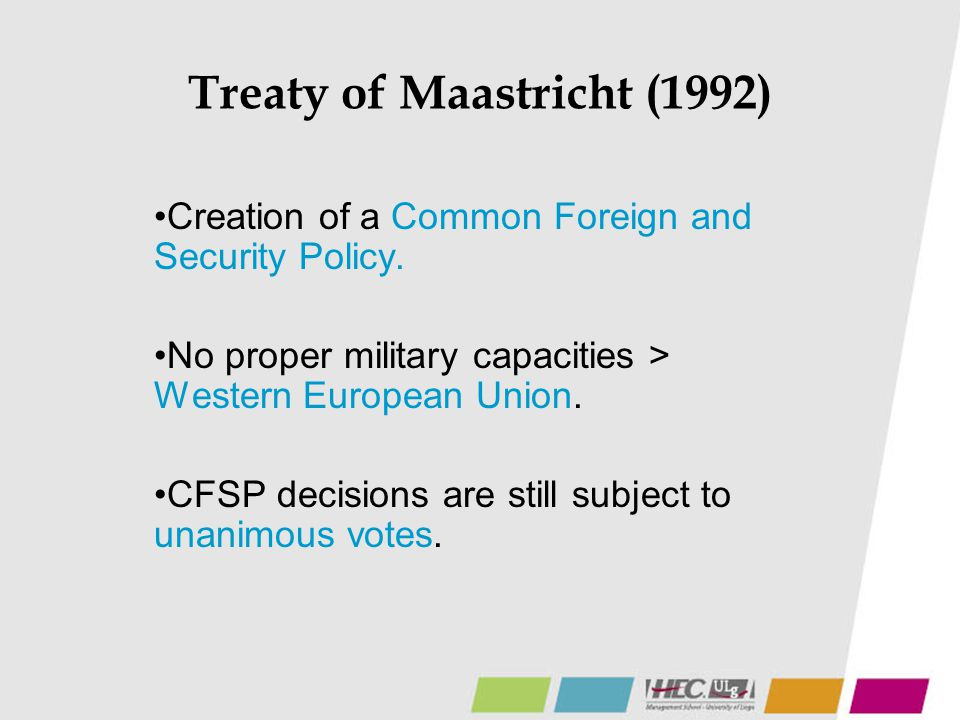 Treaty of Maastricht (1992) Creation of a Common Foreign and Security Policy. No proper military capacities > Western European Union. CFSP decisions a