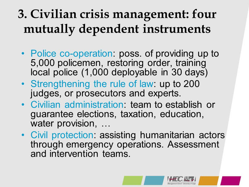 3. Civilian crisis management: four mutually dependent instruments Police co-operation: poss. of providing up to 5,000 policemen, restoring order, tra
