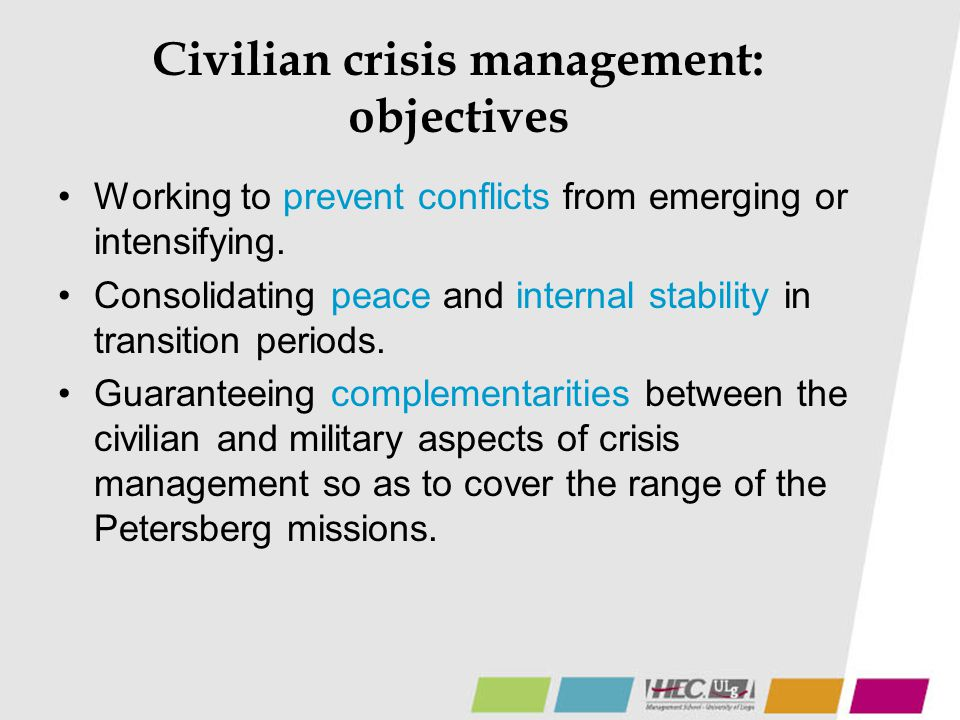 Civilian crisis management: objectives Working to prevent conflicts from emerging or intensifying. Consolidating peace and internal stability in trans