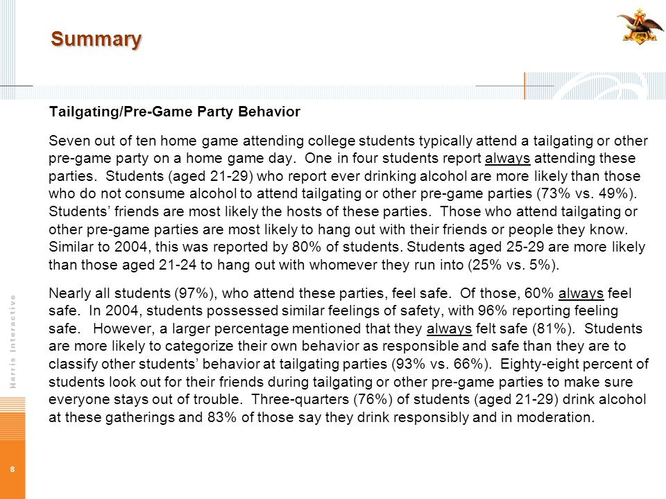 8 Summary Tailgating/Pre-Game Party Behavior Seven out of ten home game attending college students typically attend a tailgating or other pre-game party on a home game day.