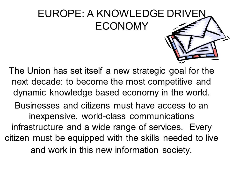 EUROPE: A KNOWLEDGE DRIVEN ECONOMY The Union has set itself a new strategic goal for the next decade: to become the most competitive and dynamic knowledge based economy in the world.