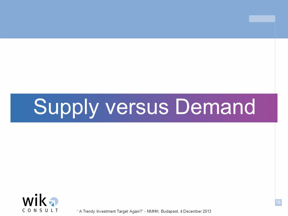 18 A Trendy Investment Target Again - NMHH, Budapest, 4 December 2013 Supply versus Demand