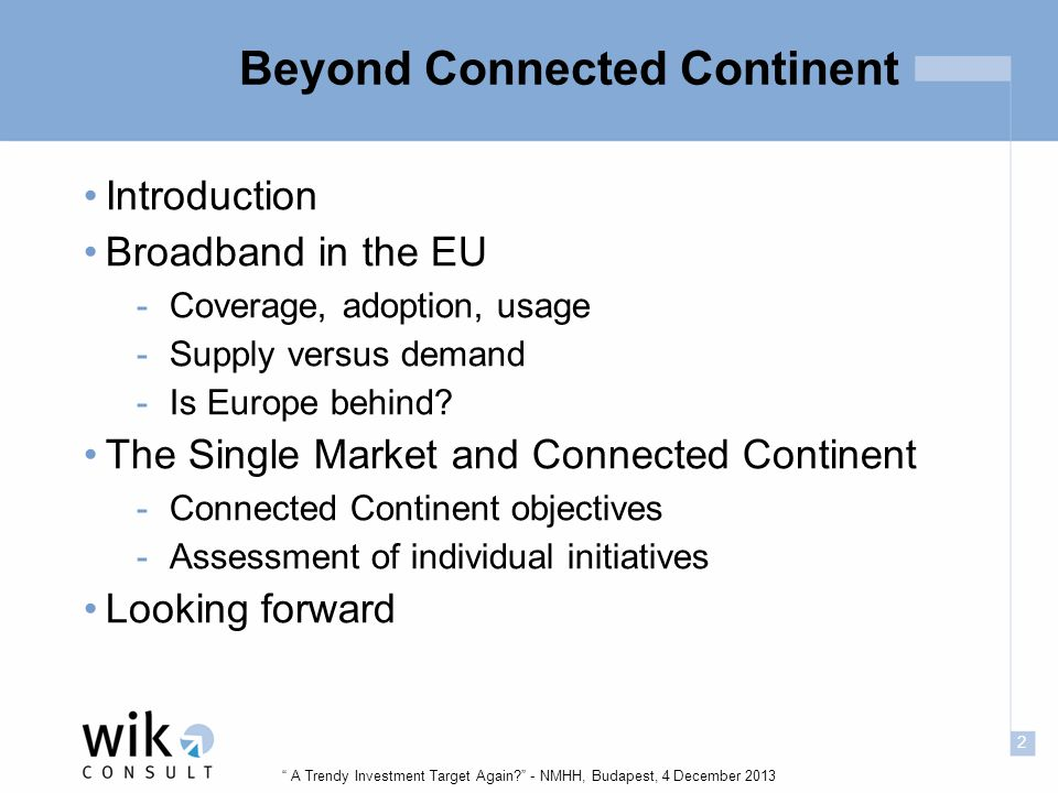 2 A Trendy Investment Target Again - NMHH, Budapest, 4 December 2013 Beyond Connected Continent Introduction Broadband in the EU -Coverage, adoption, usage -Supply versus demand -Is Europe behind.