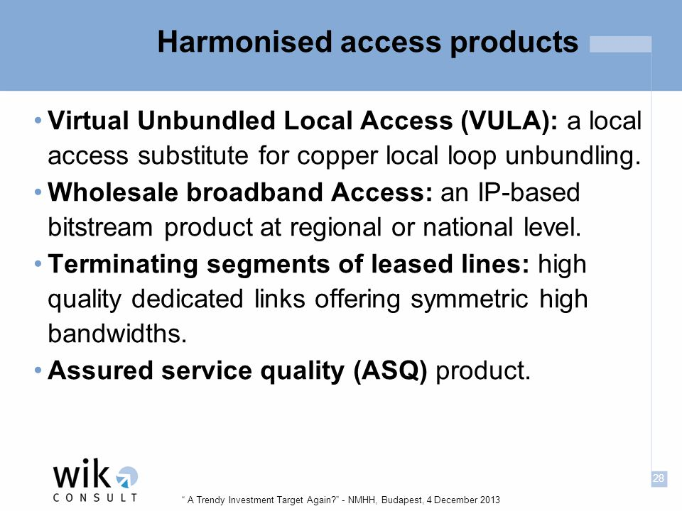 28 A Trendy Investment Target Again - NMHH, Budapest, 4 December 2013 Harmonised access products Virtual Unbundled Local Access (VULA): a local access substitute for copper local loop unbundling.