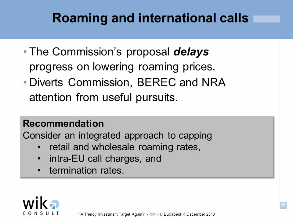 39 A Trendy Investment Target Again - NMHH, Budapest, 4 December 2013 Roaming and international calls The Commission's proposal delays progress on lowering roaming prices.