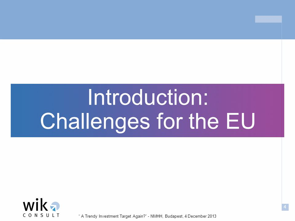 4 A Trendy Investment Target Again - NMHH, Budapest, 4 December 2013 Introduction: Challenges for the EU