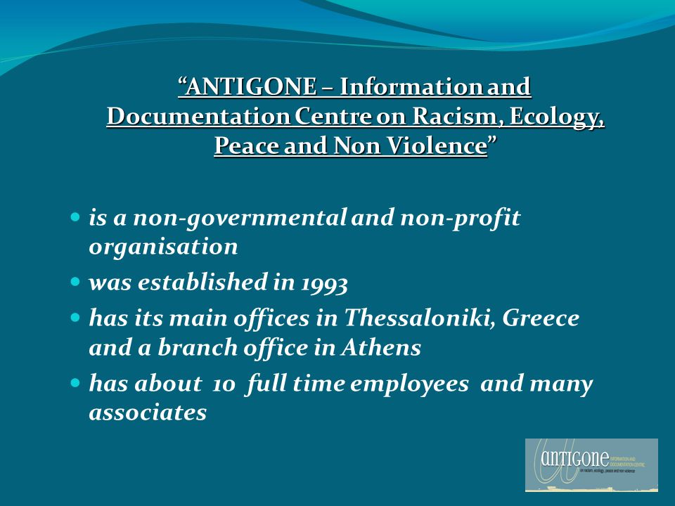 ANTIGONE – Information and Documentation Centre on Racism, Ecology, Peace and Non Violence ANTIGONE – Information and Documentation Centre on Racism, Ecology, Peace and Non Violence is a non-governmental and non-profit organisation was established in 1993 has its main offices in Thessaloniki, Greece and a branch office in Athens has about 10 full time employees and many associates