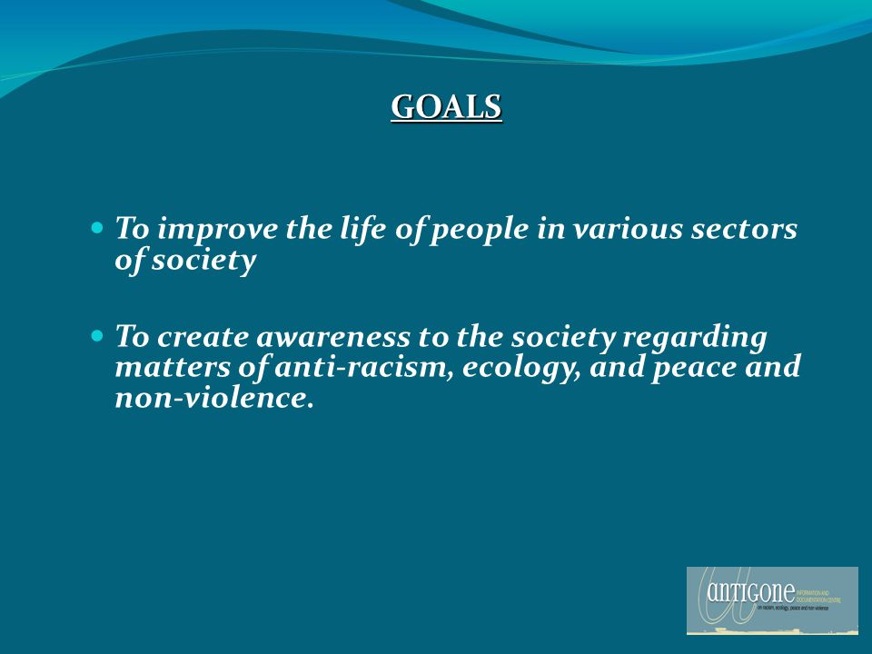 GOALS To improve the life of people in various sectors of society To create awareness to the society regarding matters of anti-racism, ecology, and peace and non-violence.