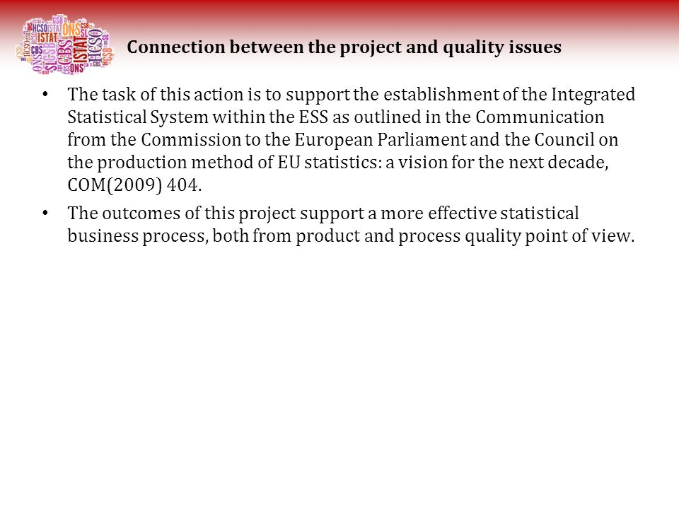 The task of this action is to support the establishment of the Integrated Statistical System within the ESS as outlined in the Communication from the Commission to the European Parliament and the Council on the production method of EU statistics: a vision for the next decade, COM(2009) 404.