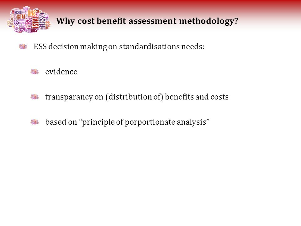 ESS decision making on standardisations needs: evidence transparancy on (distribution of) benefits and costs based on principle of porportionate analysis Why cost benefit assessment methodology