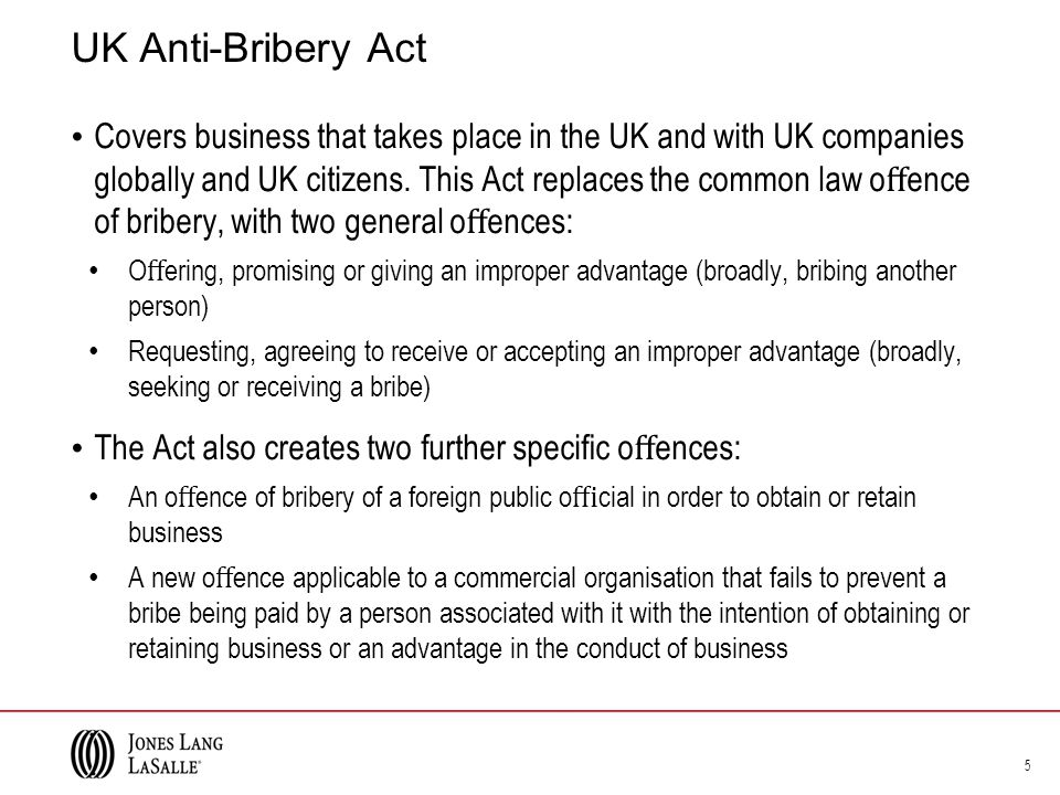 UK Anti-Bribery Act Covers business that takes place in the UK and with UK companies globally and UK citizens.