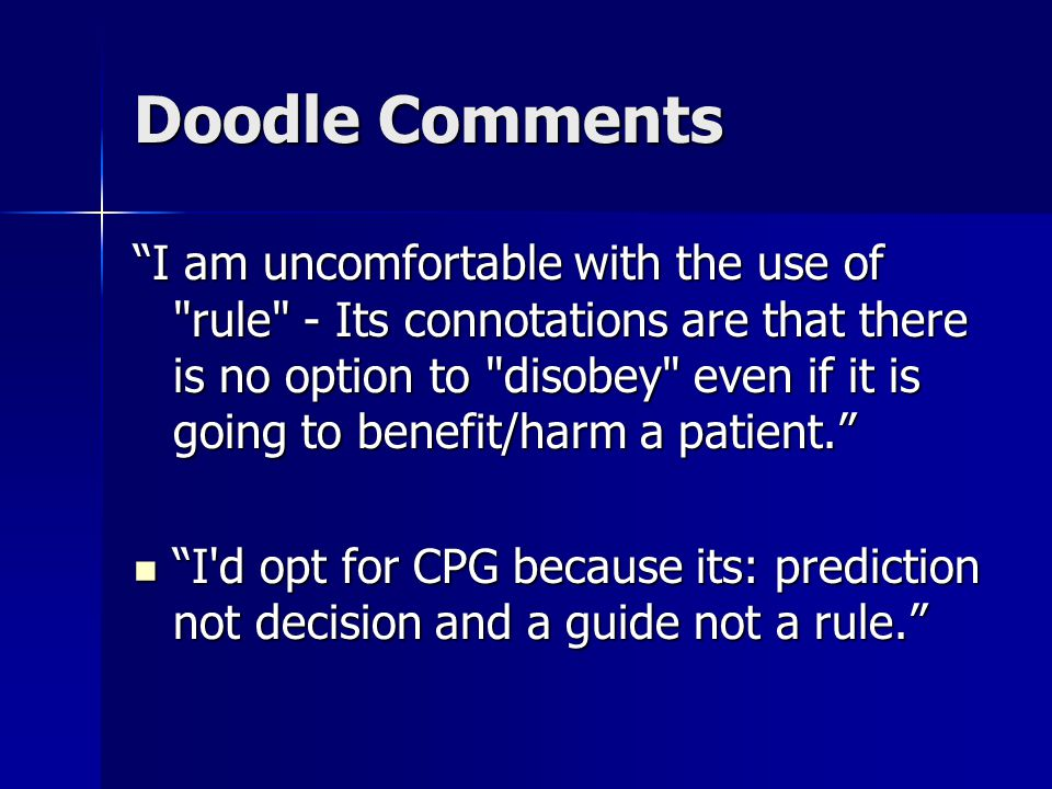 Doodle Comments I am uncomfortable with the use of rule - Its connotations are that there is no option to disobey even if it is going to benefit/harm a patient. I d opt for CPG because its: prediction not decision and a guide not a rule. I d opt for CPG because its: prediction not decision and a guide not a rule.