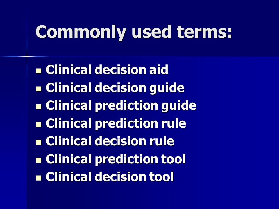 Commonly used terms: Clinical decision aid Clinical decision aid Clinical decision guide Clinical decision guide Clinical prediction guide Clinical prediction guide Clinical prediction rule Clinical prediction rule Clinical decision rule Clinical decision rule Clinical prediction tool Clinical prediction tool Clinical decision tool Clinical decision tool