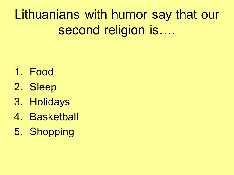 Lithuanians with humor say that our second religion is…. 1.Food 2.Sleep 3.Holidays 4.Basketball 5.Shopping