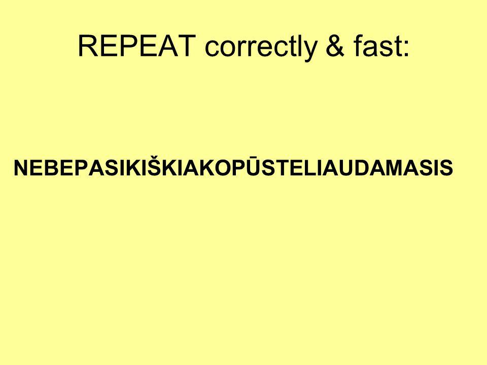 REPEAT correctly & fast: NEBEPASIKIŠKIAKOPŪSTELIAUDAMASIS