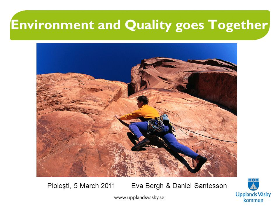 www.upplandsvasby.se Environment and Quality goes Together Ploieşti, 5 March 2011 Eva Bergh & Daniel Santesson