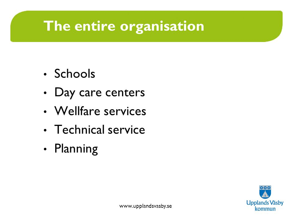 www.upplandsvasby.se The entire organisation Schools Day care centers Wellfare services Technical service Planning