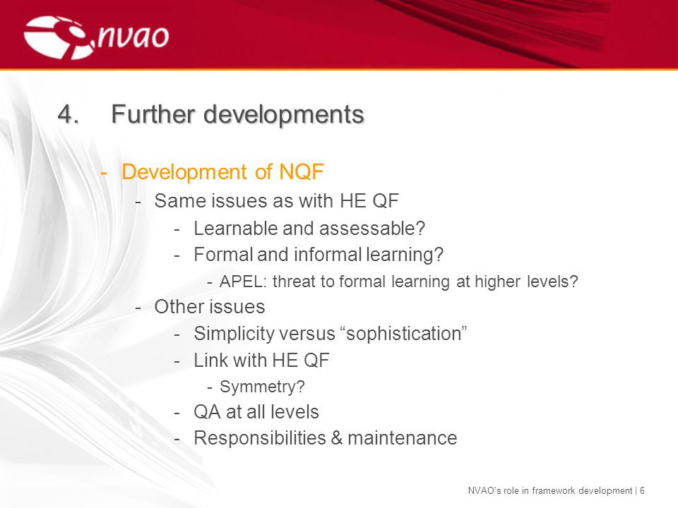 NVAO's role in framework development | 6 -Development of NQF -Same issues as with HE QF -Learnable and assessable? -Formal and informal learning? -APE