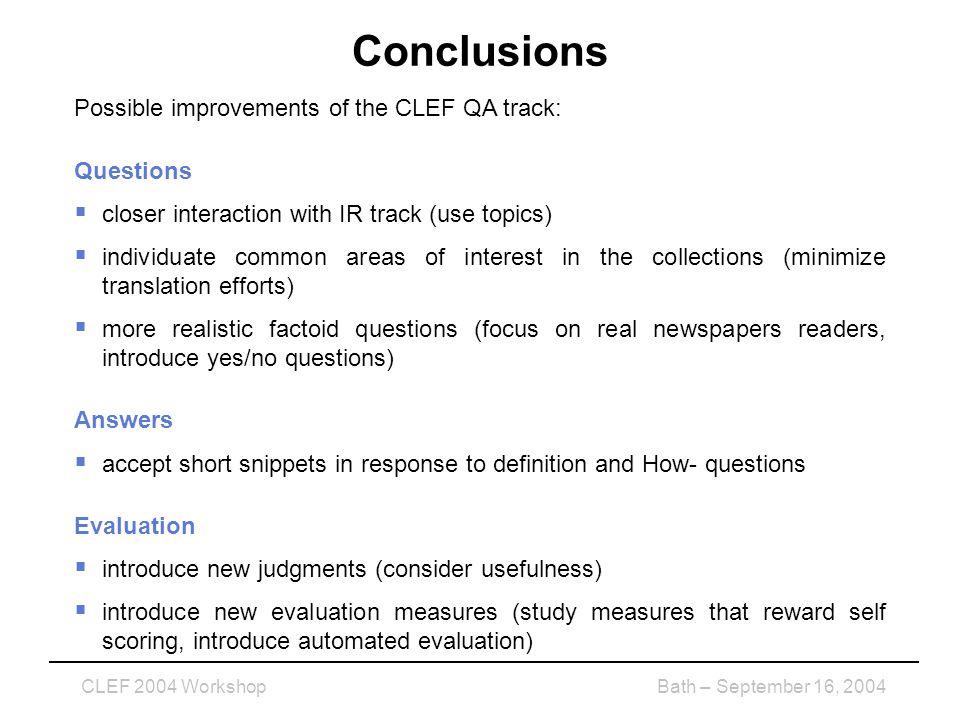 CLEF 2004 WorkshopBath – September 16, 2004 Conclusions Possible improvements of the CLEF QA track: Questions  closer interaction with IR track (use topics)  individuate common areas of interest in the collections (minimize translation efforts)  more realistic factoid questions (focus on real newspapers readers, introduce yes/no questions) Answers  accept short snippets in response to definition and How- questions Evaluation  introduce new judgments (consider usefulness)  introduce new evaluation measures (study measures that reward self scoring, introduce automated evaluation)