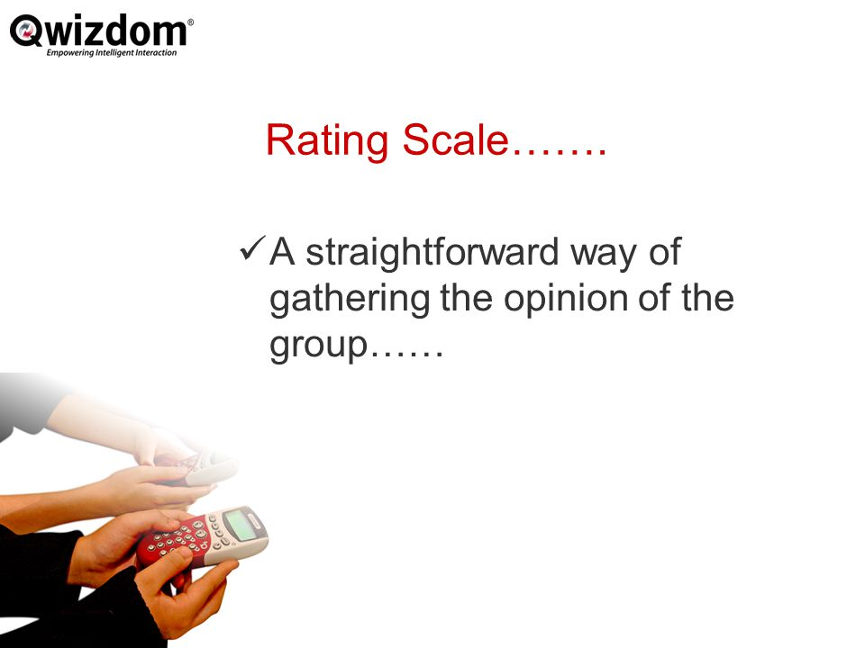 Rating Scale……. A straightforward way of gathering the opinion of the group……