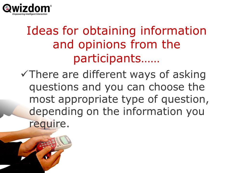 Ideas for obtaining information and opinions from the participants…… There are different ways of asking questions and you can choose the most appropriate type of question, depending on the information you require.