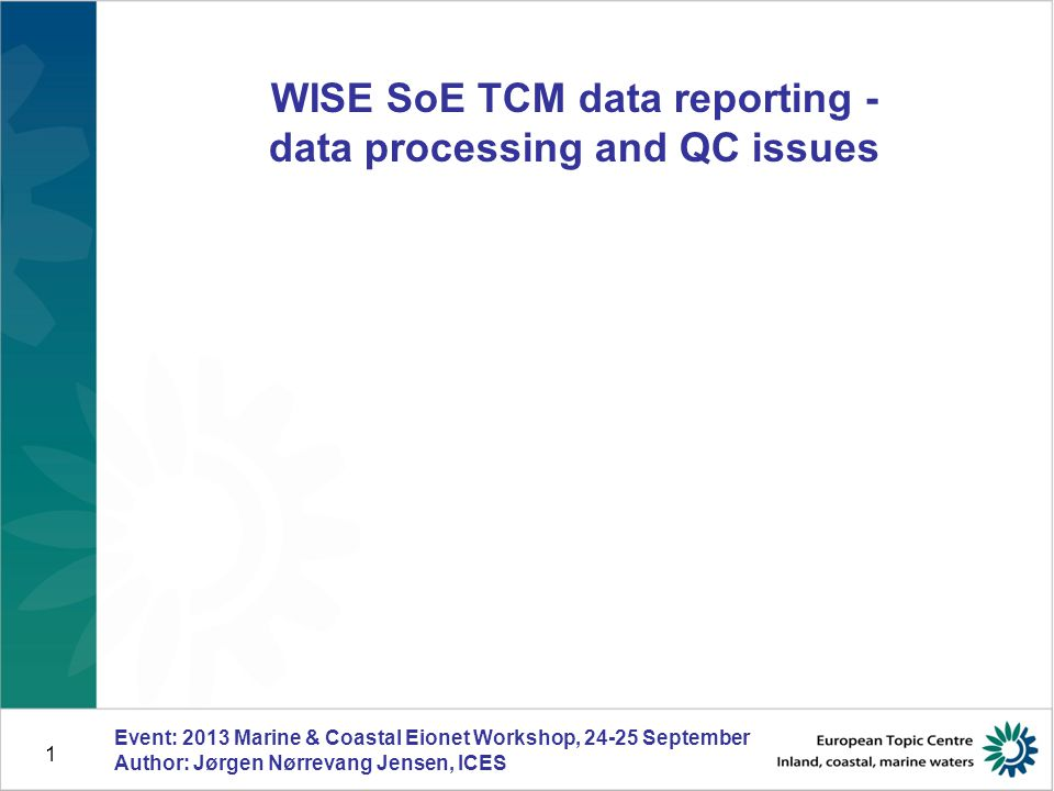 1 WISE SoE TCM data reporting - data processing and QC issues Event: 2013 Marine & Coastal Eionet Workshop, 24-25 September Author: Jørgen Nørrevang Jensen, ICES