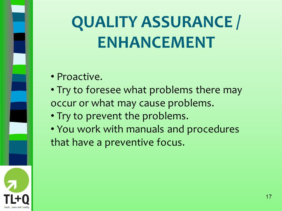 QUALITY ASSURANCE / ENHANCEMENT 17 Proactive. Try to foresee what problems there may occur or what may cause problems. Try to prevent the problems. Yo