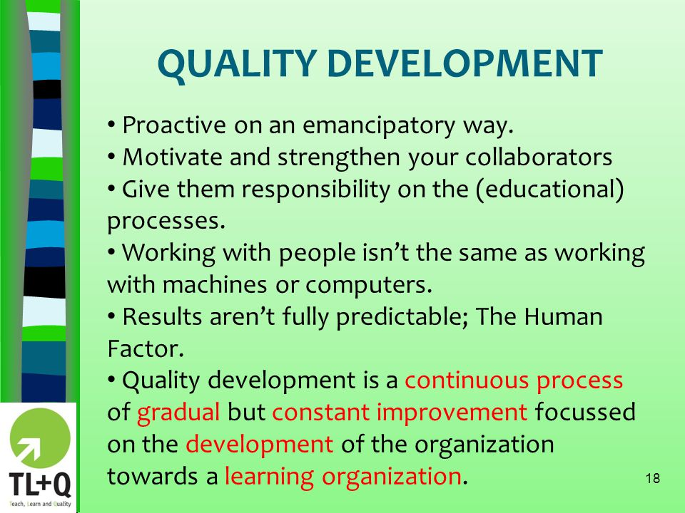 QUALITY DEVELOPMENT 18 Proactive on an emancipatory way. Motivate and strengthen your collaborators Give them responsibility on the (educational) proc