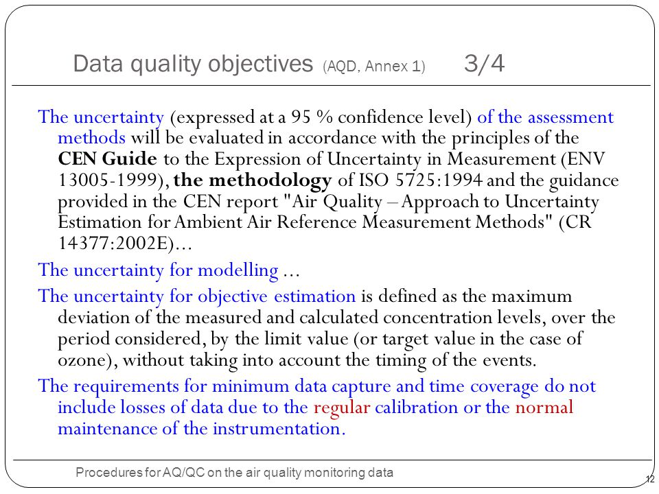 12 Data quality objectives (AQD, Annex 1) 3/4 Procedures for AQ/QC on the air quality monitoring data The uncertainty (expressed at a 95 % confidence level) of the assessment methods will be evaluated in accordance with the principles of the CEN Guide to the Expression of Uncertainty in Measurement (ENV 13005-1999), the methodology of ISO 5725:1994 and the guidance provided in the CEN report Air Quality – Approach to Uncertainty Estimation for Ambient Air Reference Measurement Methods (CR 14377:2002E)...