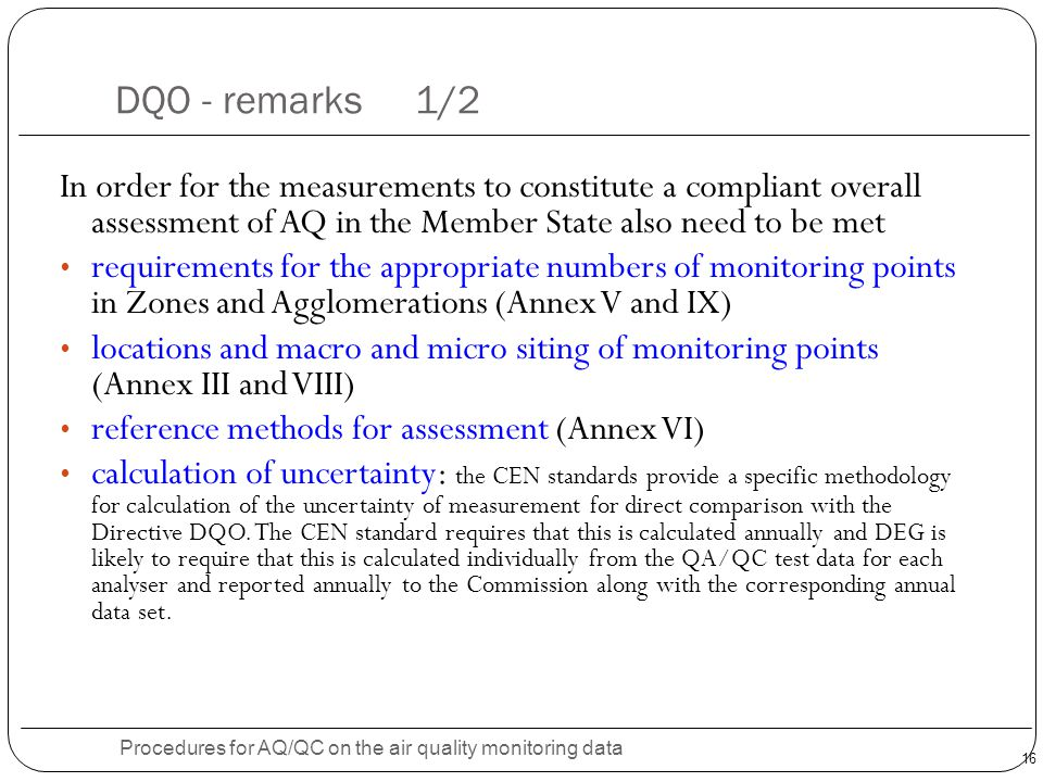 16 DQO - remarks 1/2 Procedures for AQ/QC on the air quality monitoring data In order for the measurements to constitute a compliant overall assessment of AQ in the Member State also need to be met requirements for the appropriate numbers of monitoring points in Zones and Agglomerations (Annex V and IX) locations and macro and micro siting of monitoring points (Annex III and VIII) reference methods for assessment (Annex VI) calculation of uncertainty: the CEN standards provide a specific methodology for calculation of the uncertainty of measurement for direct comparison with the Directive DQO.