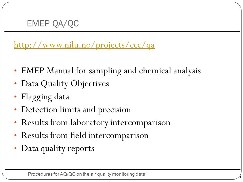 19 EMEP QA/QC Procedures for AQ/QC on the air quality monitoring data http://www.nilu.no/projects/ccc/qa EMEP Manual for sampling and chemical analysis Data Quality Objectives Flagging data Detection limits and precision Results from laboratory intercomparison Results from field intercomparison Data quality reports