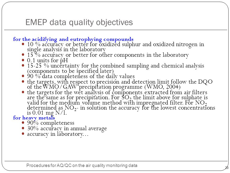 20 EMEP data quality objectives Procedures for AQ/QC on the air quality monitoring data for the acidifying and eutrophying compounds 10 % accuracy or better for oxidized sulphur and oxidized nitrogen in single analysis in the laboratory 15 % accuracy or better for other components in the laboratory 0.1 units for pH 15-25 % uncertainty for the combined sampling and chemical analysis (components to be specified later) 90 % data completeness of the daily values the targets, with respect to precision and detection limit follow the DQO of the WMO/GAW precipitation programme (WMO, 2004) the targets for the wet analysis of components extracted from air filters are the same as for precipitation.