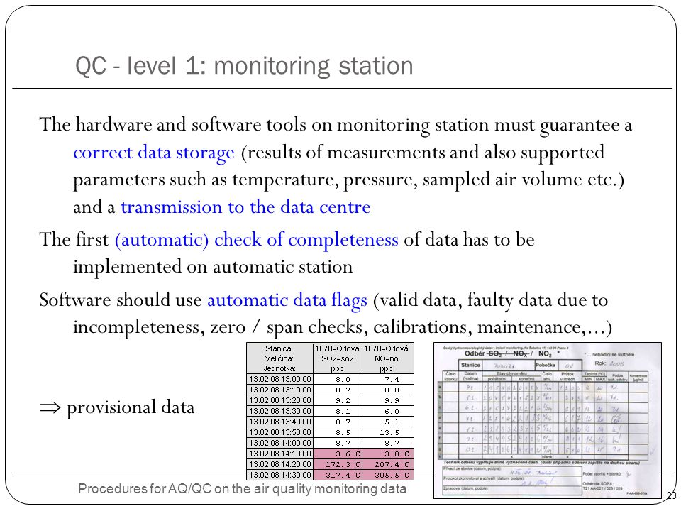 23 QC - level 1: monitoring station Procedures for AQ/QC on the air quality monitoring data The hardware and software tools on monitoring station must guarantee a correct data storage (results of measurements and also supported parameters such as temperature, pressure, sampled air volume etc.) and a transmission to the data centre The first (automatic) check of completeness of data has to be implemented on automatic station Software should use automatic data flags (valid data, faulty data due to incompleteness, zero / span checks, calibrations, maintenance,...)  provisional data