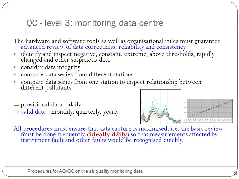 26 QC - level 3: monitoring data centre Procedures for AQ/QC on the air quality monitoring data The hardware and software tools as well as organisational rules must guarantee advanced review of data correctness, reliability and consistency: identify and inspect negative, constant, extreme, above thresholds, rapidly changed and other suspicious data consider data integrity compare data series from different stations compare data series from one station to inspect relationship between different pollutants  provisional data – daily  valid data - monthly, quarterly, yearly All procedures must ensure that data capture is maximised, i.e.