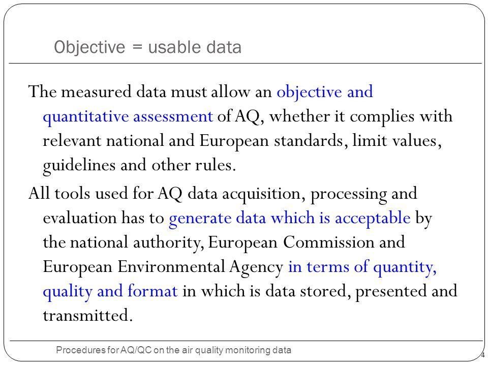 4 Objective = usable data Procedures for AQ/QC on the air quality monitoring data The measured data must allow an objective and quantitative assessment of AQ, whether it complies with relevant national and European standards, limit values, guidelines and other rules.