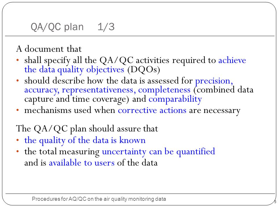 5 QA/QC plan 1/3 Procedures for AQ/QC on the air quality monitoring data A document that shall specify all the QA/QC activities required to achieve the data quality objectives (DQOs) should describe how the data is assessed for precision, accuracy, representativeness, completeness (combined data capture and time coverage) and comparability mechanisms used when corrective actions are necessary The QA/QC plan should assure that the quality of the data is known the total measuring uncertainty can be quantified and is available to users of the data